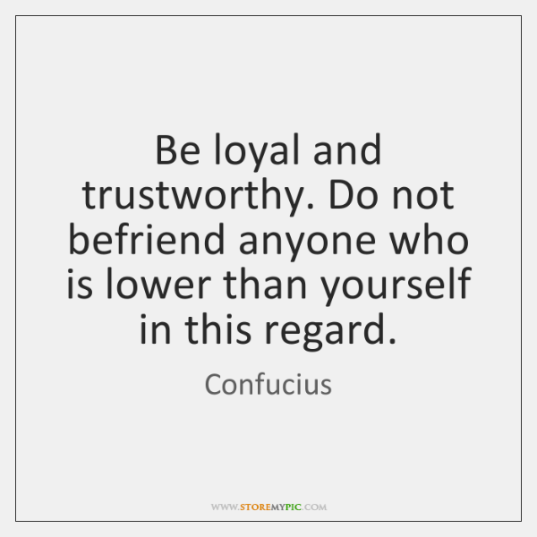 Be loyal and trustworthy. Do not befriend anyone who is lower than ...