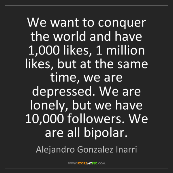 Alejandro Gonzalez Inarri: We want to conquer the world and have 1,000 likes, 1...