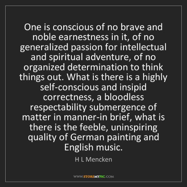 H L Mencken: One is conscious of no brave and noble earnestness in...