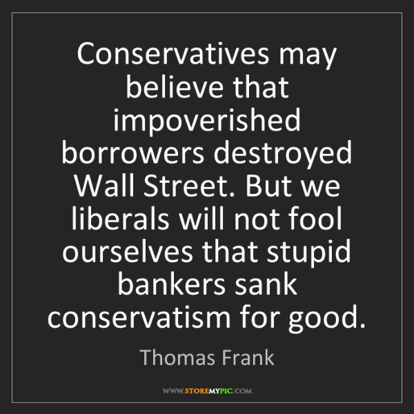 Thomas Frank: Conservatives may believe that impoverished borrowers...