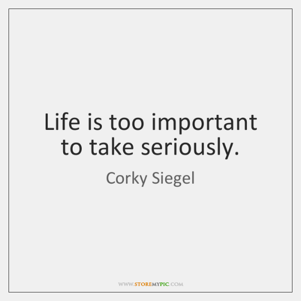 Life is too important to take seriously.