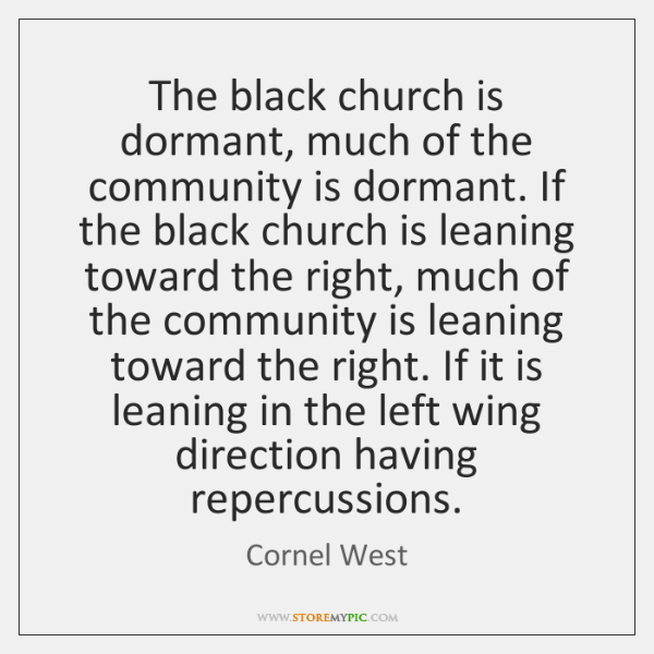 The black church is dormant, much of the community is dormant. If ...