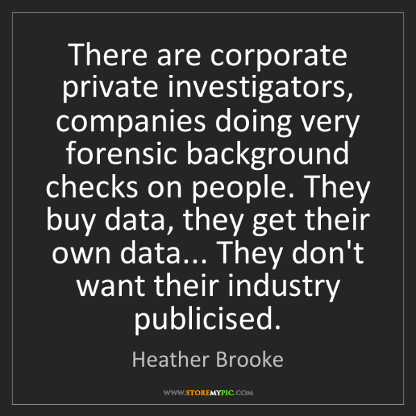Heather Brooke: There are corporate private investigators, companies...