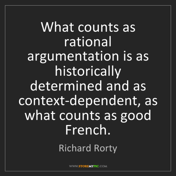 Richard Rorty: What counts as rational argumentation is as historically...