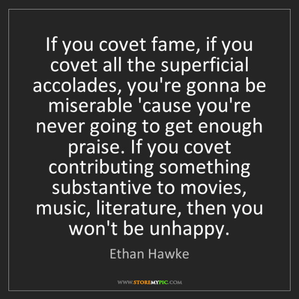Ethan Hawke: If you covet fame, if you covet all the superficial accolades,...