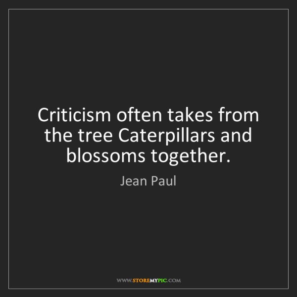 Jean Paul: Criticism often takes from the tree Caterpillars and...