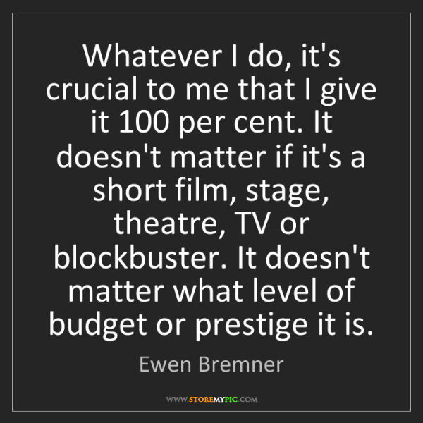 Ewen Bremner: Whatever I do, it's crucial to me that I give it 100...