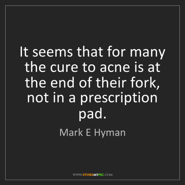 Mark E Hyman: It seems that for many the cure to acne is at the end...