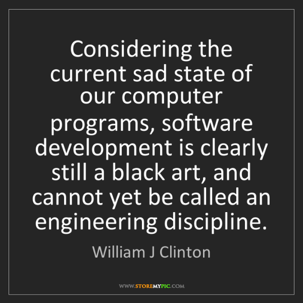 William J Clinton: Considering the current sad state of our computer programs,...
