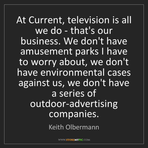 Keith Olbermann: At Current, television is all we do - that's our business....