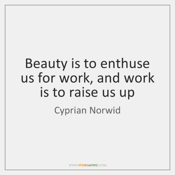 Beauty is to enthuse us for work, and work is to raise ...