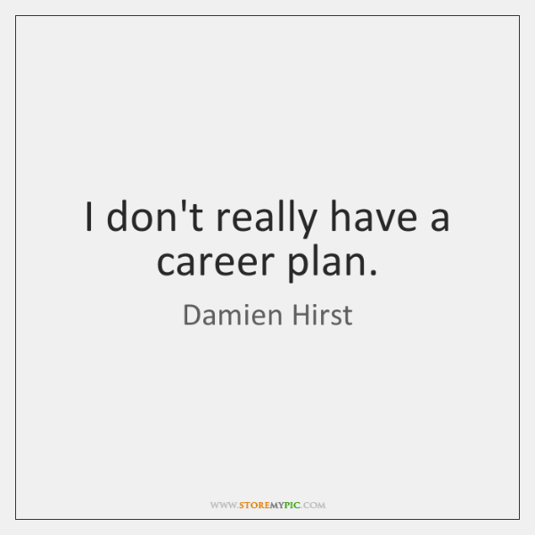 I don't really have a career plan.