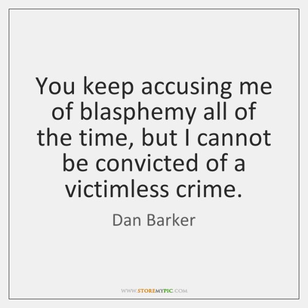 You keep accusing me of blasphemy all of the time, but I ...