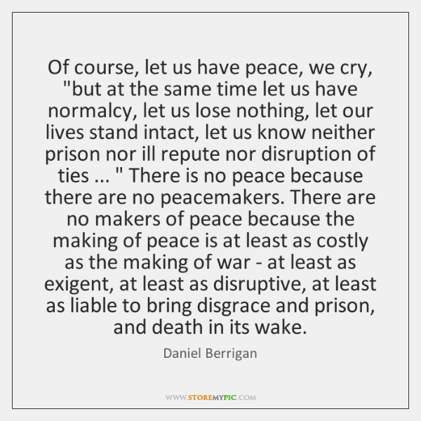 "Of course, let us have peace, we cry, ""but at the same ..."