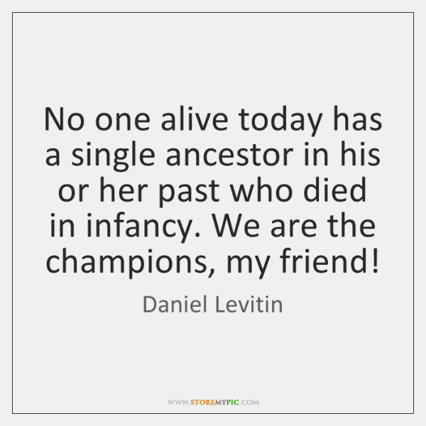 No one alive today has a single ancestor in his or her ...