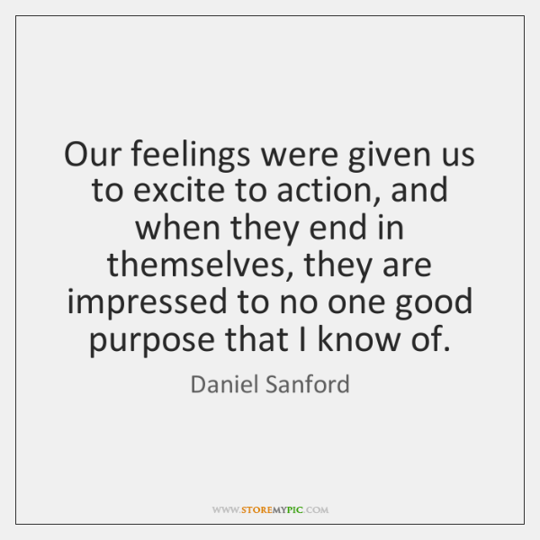 Our feelings were given us to excite to action, and when they ...