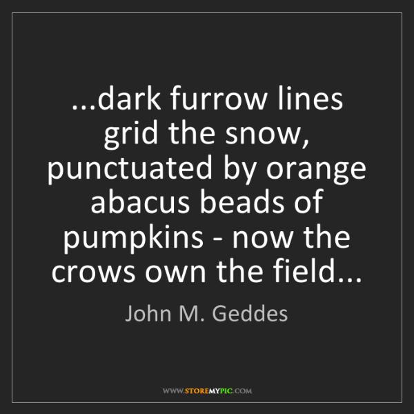 John M. Geddes: ...dark furrow lines grid the snow, punctuated by orange...