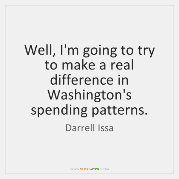 Well, I'm going to try to make a real difference in Washington's ...