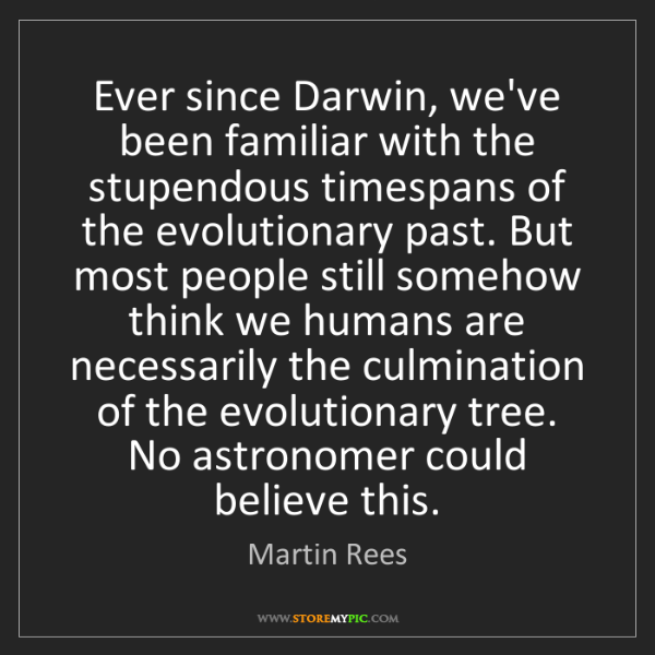 Martin Rees: Ever since Darwin, we've been familiar with the stupendous...