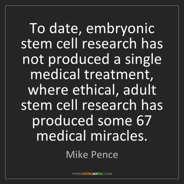 Mike Pence: To date, embryonic stem cell research has not produced...