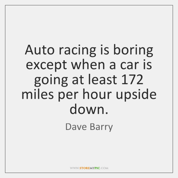 Auto racing is boring except when a car is going at least 172 ...