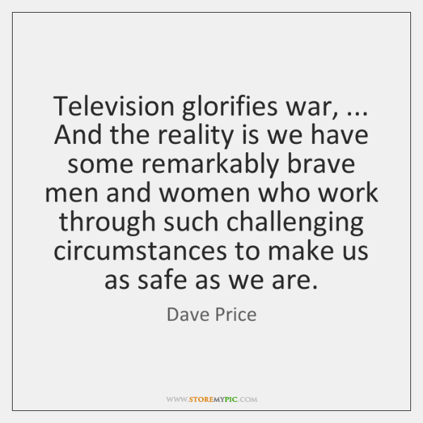 Television glorifies war, ... And the reality is we have some remarkably brave ...