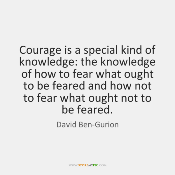 Courage is a special kind of knowledge: the knowledge of how to ...