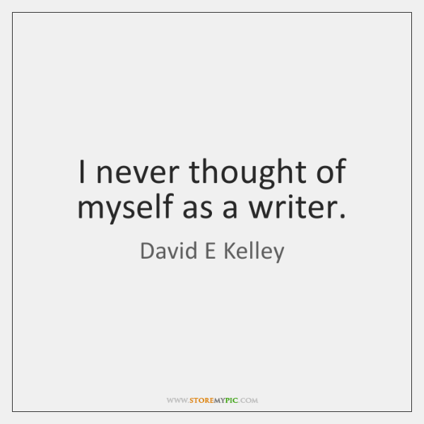 I never thought of myself as a writer.