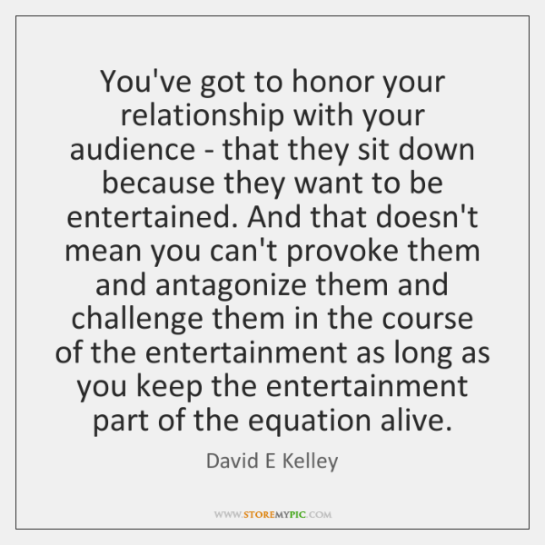 You've got to honor your relationship with your audience - that they ...