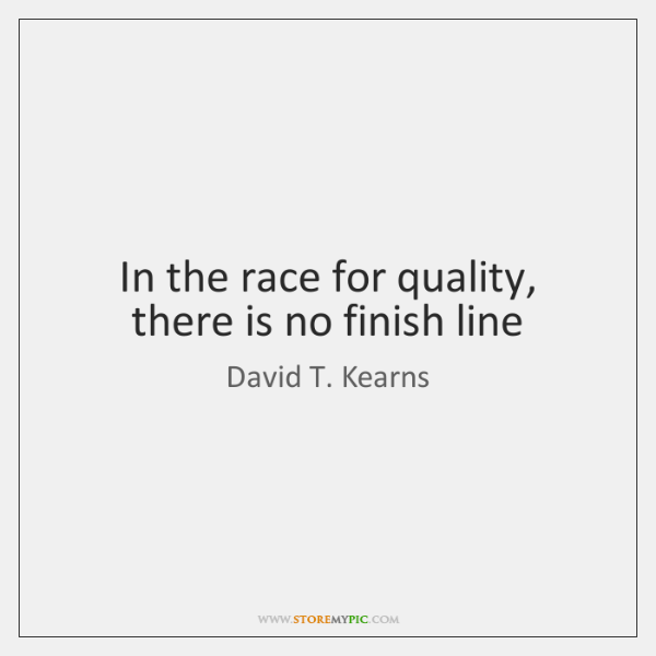 In the race for quality, there is no finish line