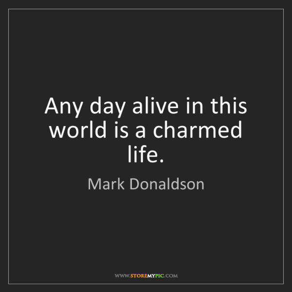 Mark Donaldson: Any day alive in this world is a charmed life.