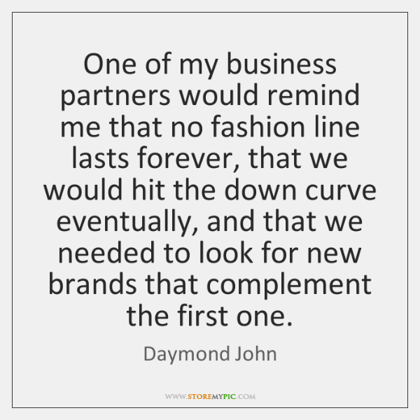 One of my business partners would remind me that no fashion line ...