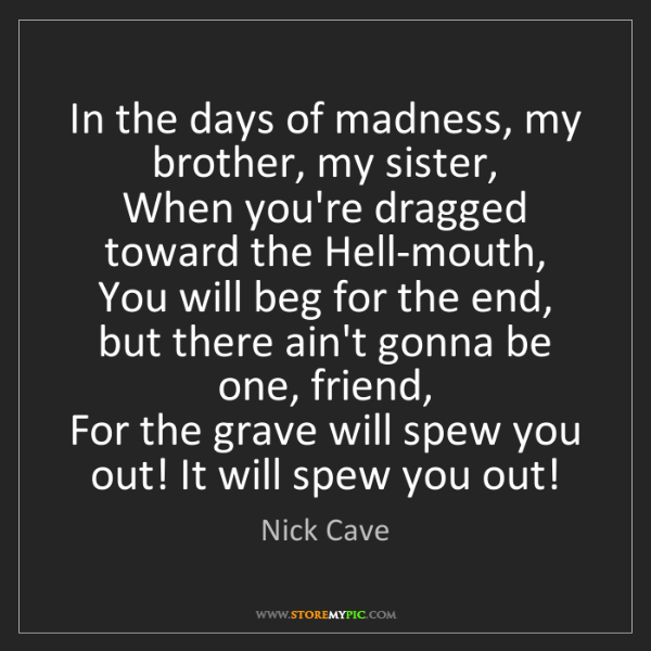 Nick Cave: In the days of madness, my brother, my sister,   When...