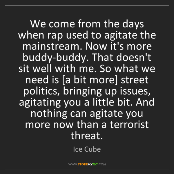 Ice Cube: We come from the days when rap used to agitate the mainstream....