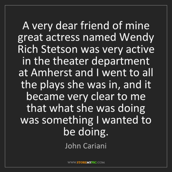 John Cariani: A very dear friend of mine great actress named Wendy...