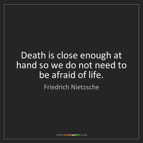 Friedrich Nietzsche: Death is close enough at hand so we do not need to be...
