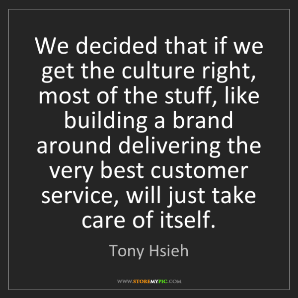 Tony Hsieh: We decided that if we get the culture right, most of...