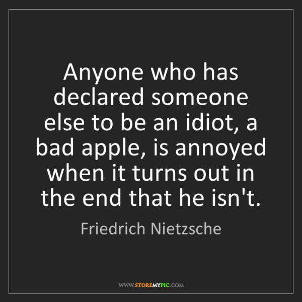 Friedrich Nietzsche: Anyone who has declared someone else to be an idiot,...