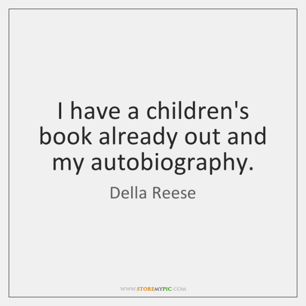 I have a children's book already out and my autobiography.