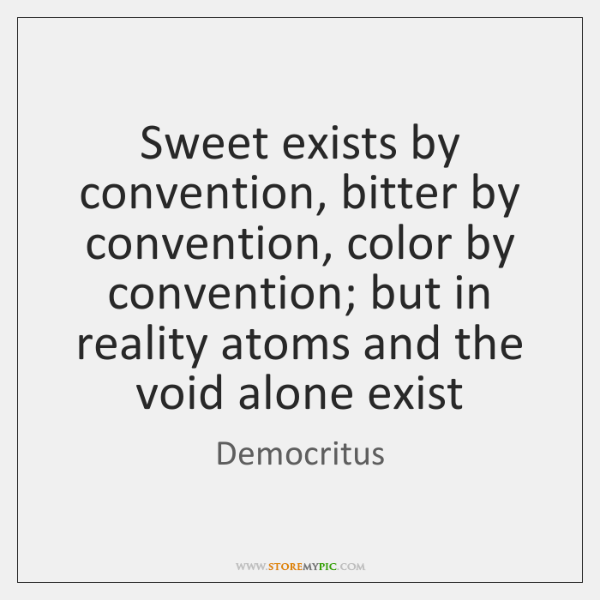 Sweet exists by convention, bitter by convention, color by convention; but in ...