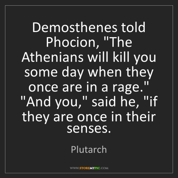 """Plutarch: Demosthenes told Phocion, """"The Athenians will kill you..."""