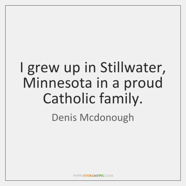 I grew up in Stillwater, Minnesota in a proud Catholic family.