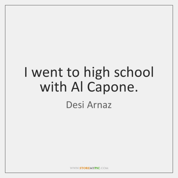 I went to high school with Al Capone.