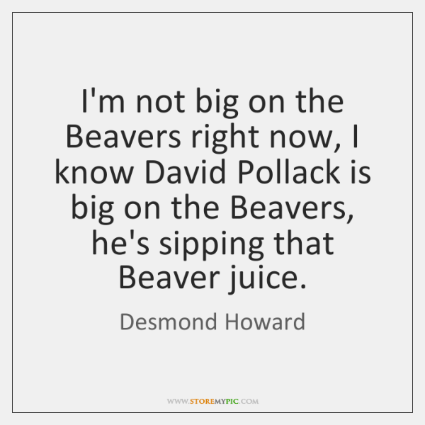 I'm not big on the Beavers right now, I know David Pollack ...