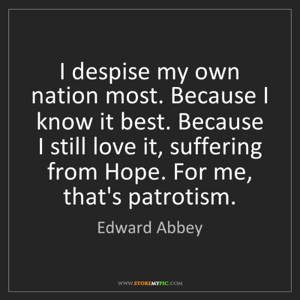 Edward Abbey: I despise my own nation most. Because I know it best....