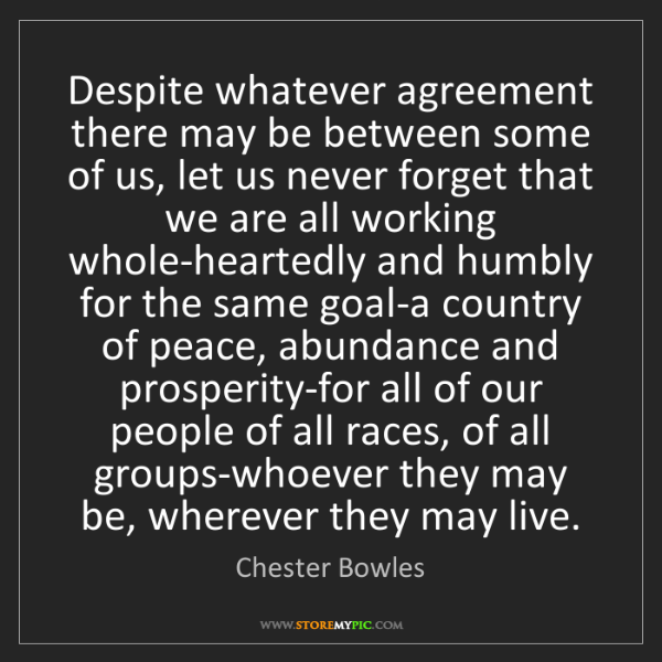 Chester Bowles: Despite whatever agreement there may be between some...