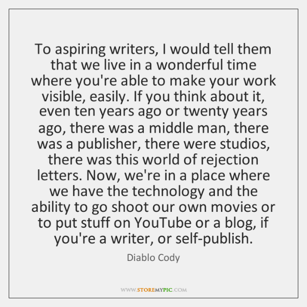 To aspiring writers, I would tell them that we live in a ...