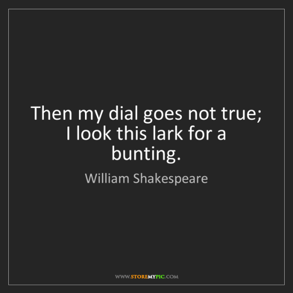 William Shakespeare: Then my dial goes not true; I look this lark for a bunting.