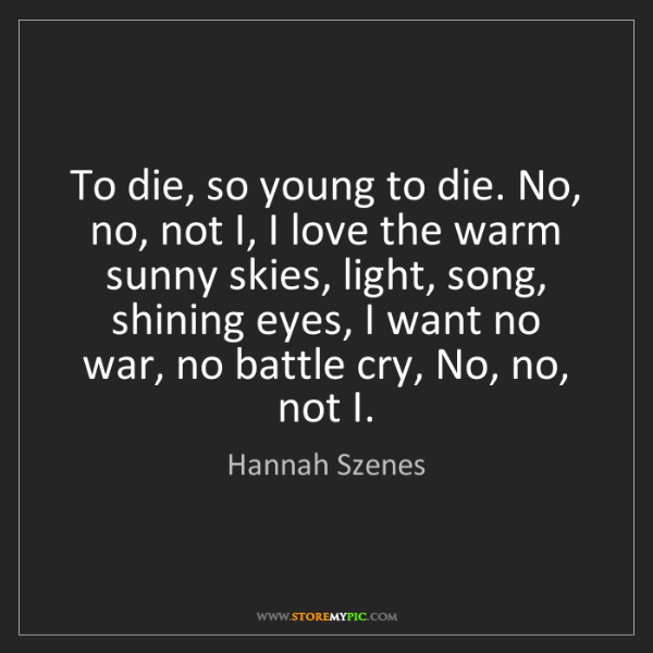 Hannah Szenes: To die, so young to die. No, no, not I, I love the warm...