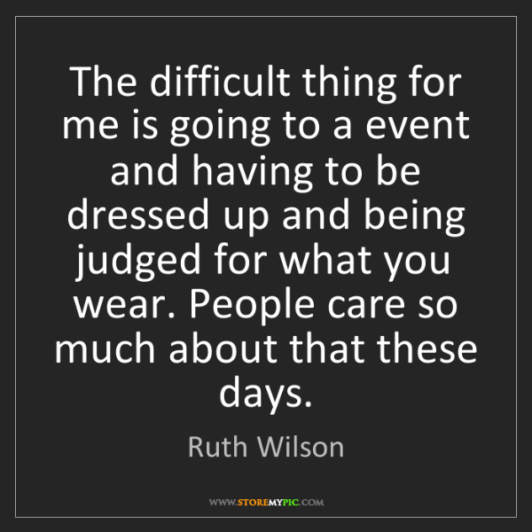Ruth Wilson: The difficult thing for me is going to a event and having...